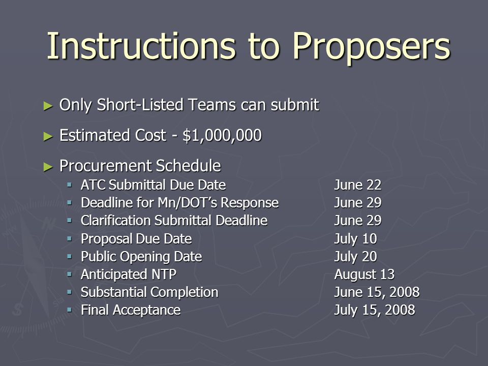 Instructions to Proposers Only Short-Listed Teams can submit Only Short-Listed Teams can submit Estimated Cost - $1,000,000 Estimated Cost - $1,000,000 Procurement Schedule Procurement Schedule ATC Submittal Due DateJune 22 ATC Submittal Due DateJune 22 Deadline for Mn/DOTs ResponseJune 29 Deadline for Mn/DOTs ResponseJune 29 Clarification Submittal DeadlineJune 29 Clarification Submittal DeadlineJune 29 Proposal Due DateJuly 10 Proposal Due DateJuly 10 Public Opening DateJuly 20 Public Opening DateJuly 20 Anticipated NTPAugust 13 Anticipated NTPAugust 13 Substantial CompletionJune 15, 2008 Substantial CompletionJune 15, 2008 Final AcceptanceJuly 15, 2008 Final AcceptanceJuly 15, 2008