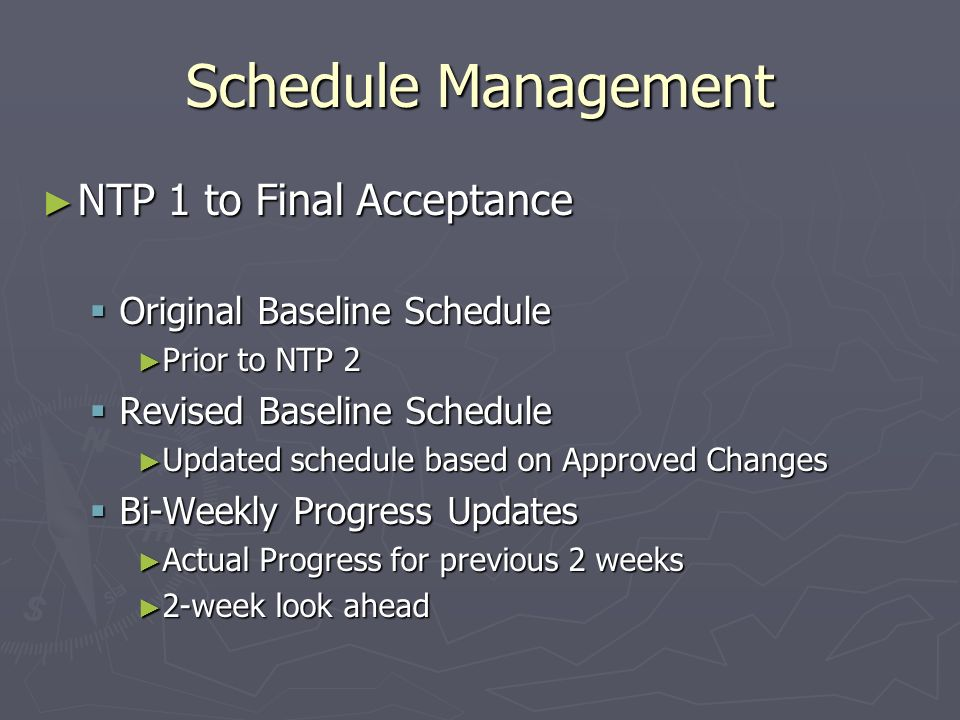 Schedule Management NTP 1 to Final Acceptance NTP 1 to Final Acceptance Original Baseline Schedule Original Baseline Schedule Prior to NTP 2 Prior to NTP 2 Revised Baseline Schedule Revised Baseline Schedule Updated schedule based on Approved Changes Updated schedule based on Approved Changes Bi-Weekly Progress Updates Bi-Weekly Progress Updates Actual Progress for previous 2 weeks Actual Progress for previous 2 weeks 2-week look ahead 2-week look ahead