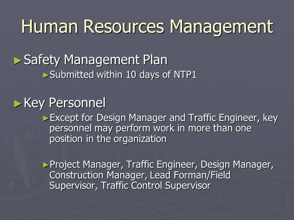 Human Resources Management Safety Management Plan Safety Management Plan Submitted within 10 days of NTP1 Submitted within 10 days of NTP1 Key Personnel Key Personnel Except for Design Manager and Traffic Engineer, key personnel may perform work in more than one position in the organization Except for Design Manager and Traffic Engineer, key personnel may perform work in more than one position in the organization Project Manager, Traffic Engineer, Design Manager, Construction Manager, Lead Forman/Field Supervisor, Traffic Control Supervisor Project Manager, Traffic Engineer, Design Manager, Construction Manager, Lead Forman/Field Supervisor, Traffic Control Supervisor