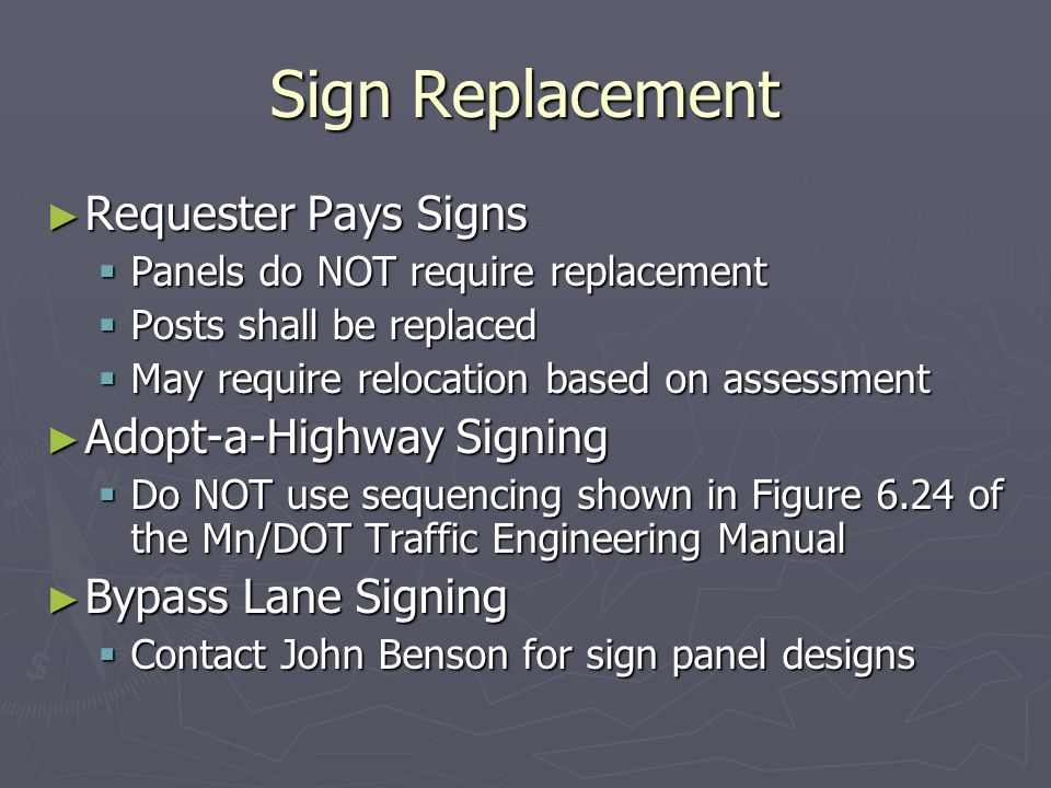 Sign Replacement Requester Pays Signs Requester Pays Signs Panels do NOT require replacement Panels do NOT require replacement Posts shall be replaced Posts shall be replaced May require relocation based on assessment May require relocation based on assessment Adopt-a-Highway Signing Adopt-a-Highway Signing Do NOT use sequencing shown in Figure 6.24 of the Mn/DOT Traffic Engineering Manual Do NOT use sequencing shown in Figure 6.24 of the Mn/DOT Traffic Engineering Manual Bypass Lane Signing Bypass Lane Signing Contact John Benson for sign panel designs Contact John Benson for sign panel designs