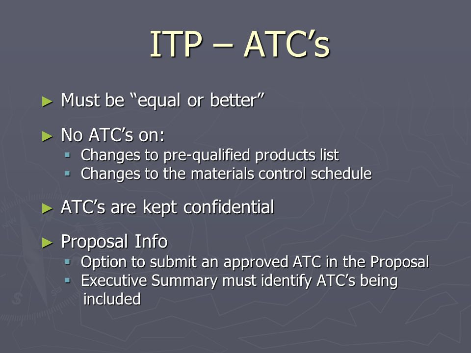 ITP – ATCs Must be equal or better Must be equal or better No ATCs on: No ATCs on: Changes to pre-qualified products list Changes to pre-qualified products list Changes to the materials control schedule Changes to the materials control schedule ATCs are kept confidential ATCs are kept confidential Proposal Info Proposal Info Option to submit an approved ATC in the Proposal Option to submit an approved ATC in the Proposal Executive Summary must identify ATCs being Executive Summary must identify ATCs being included included