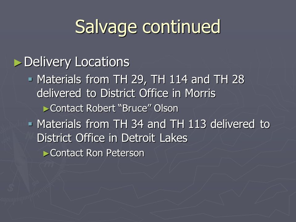 Salvage continued Delivery Locations Delivery Locations Materials from TH 29, TH 114 and TH 28 delivered to District Office in Morris Materials from TH 29, TH 114 and TH 28 delivered to District Office in Morris Contact Robert Bruce Olson Contact Robert Bruce Olson Materials from TH 34 and TH 113 delivered to District Office in Detroit Lakes Materials from TH 34 and TH 113 delivered to District Office in Detroit Lakes Contact Ron Peterson Contact Ron Peterson