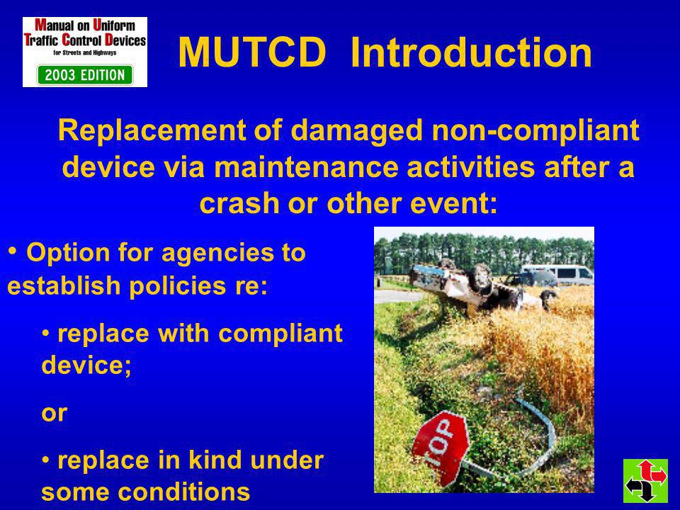 MUTCD Introduction Option for agencies to establish policies re: replace with compliant device; or replace in kind under some conditions Replacement of damaged non-compliant device via maintenance activities after a crash or other event: