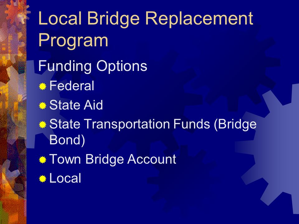 Local Bridge Replacement Program Funding Options Federal State Aid State Transportation Funds (Bridge Bond) Town Bridge Account Local