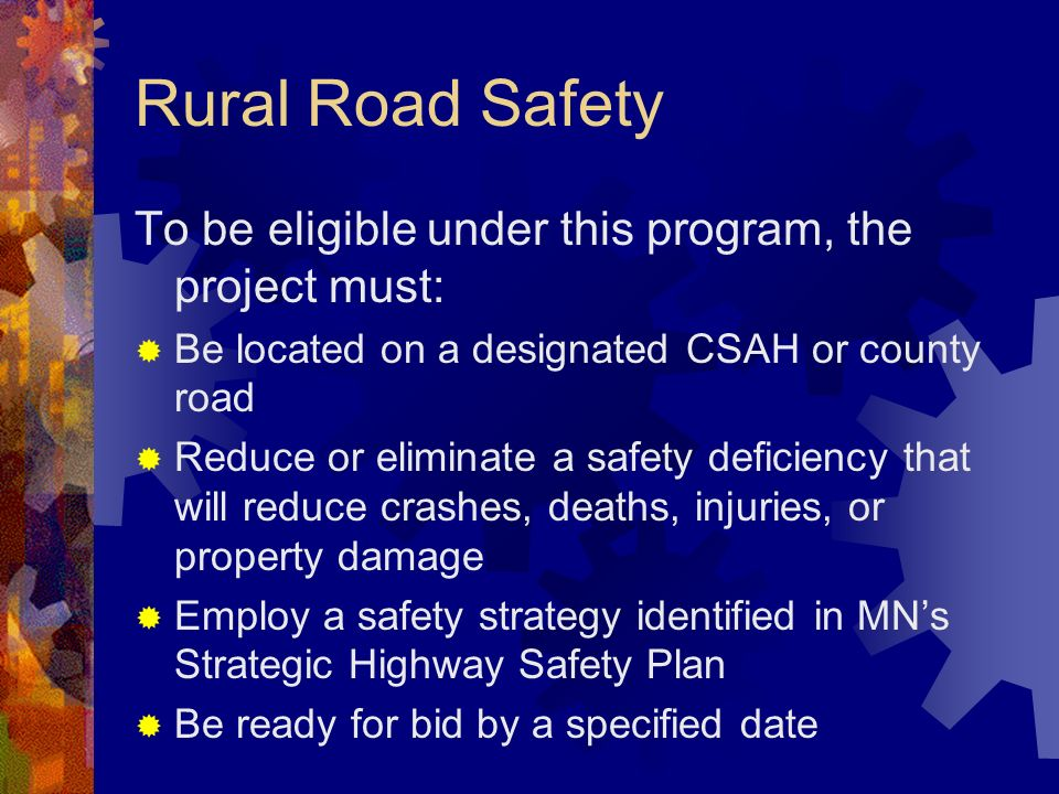 Rural Road Safety To be eligible under this program, the project must: Be located on a designated CSAH or county road Reduce or eliminate a safety deficiency that will reduce crashes, deaths, injuries, or property damage Employ a safety strategy identified in MNs Strategic Highway Safety Plan Be ready for bid by a specified date
