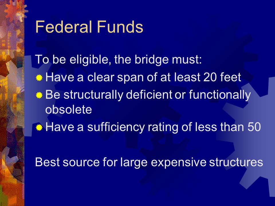 Federal Funds To be eligible, the bridge must: Have a clear span of at least 20 feet Be structurally deficient or functionally obsolete Have a sufficiency rating of less than 50 Best source for large expensive structures