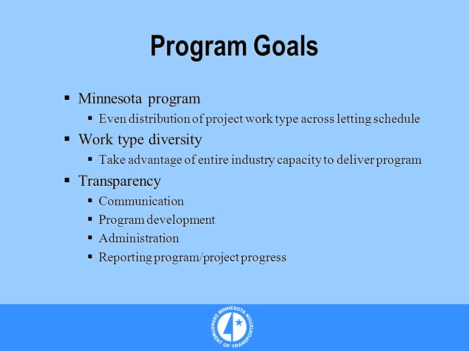 Program Goals Minnesota program Even distribution of project work type across letting schedule Work type diversity Take advantage of entire industry capacity to deliver program Transparency Communication Program development Administration Reporting program/project progress Minnesota program Even distribution of project work type across letting schedule Work type diversity Take advantage of entire industry capacity to deliver program Transparency Communication Program development Administration Reporting program/project progress