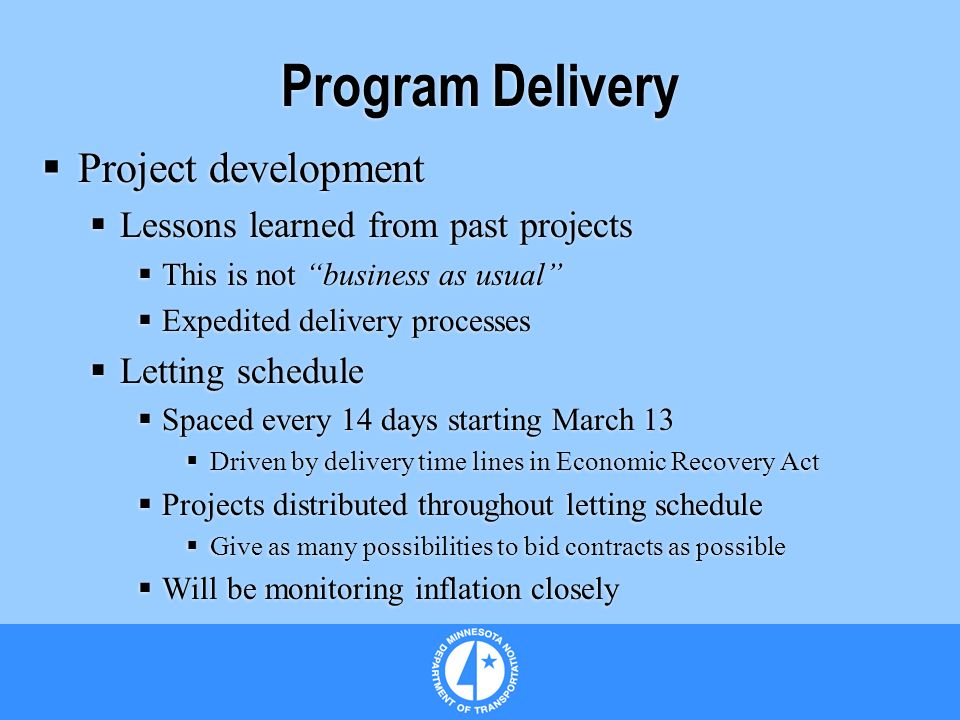Program Delivery Project development Lessons learned from past projects This is not business as usual Expedited delivery processes Letting schedule Spaced every 14 days starting March 13 Driven by delivery time lines in Economic Recovery Act Projects distributed throughout letting schedule Give as many possibilities to bid contracts as possible Will be monitoring inflation closely Project development Lessons learned from past projects This is not business as usual Expedited delivery processes Letting schedule Spaced every 14 days starting March 13 Driven by delivery time lines in Economic Recovery Act Projects distributed throughout letting schedule Give as many possibilities to bid contracts as possible Will be monitoring inflation closely