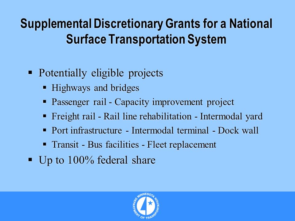 Supplemental Discretionary Grants for a National Surface Transportation System Potentially eligible projects Highways and bridges Passenger rail - Capacity improvement project Freight rail - Rail line rehabilitation - Intermodal yard Port infrastructure - Intermodal terminal - Dock wall Transit - Bus facilities - Fleet replacement Up to 100% federal share Potentially eligible projects Highways and bridges Passenger rail - Capacity improvement project Freight rail - Rail line rehabilitation - Intermodal yard Port infrastructure - Intermodal terminal - Dock wall Transit - Bus facilities - Fleet replacement Up to 100% federal share