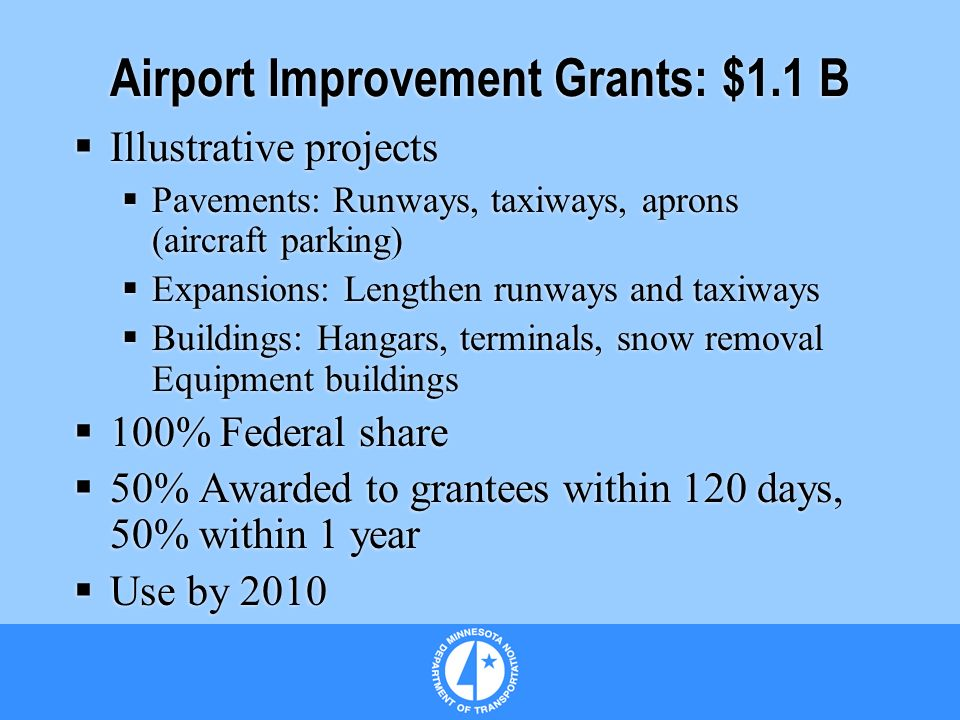 Airport Improvement Grants: $1.1 B Illustrative projects Pavements: Runways, taxiways, aprons (aircraft parking) Expansions: Lengthen runways and taxiways Buildings: Hangars, terminals, snow removal Equipment buildings 100% Federal share 50% Awarded to grantees within 120 days, 50% within 1 year Use by 2010 Illustrative projects Pavements: Runways, taxiways, aprons (aircraft parking) Expansions: Lengthen runways and taxiways Buildings: Hangars, terminals, snow removal Equipment buildings 100% Federal share 50% Awarded to grantees within 120 days, 50% within 1 year Use by 2010