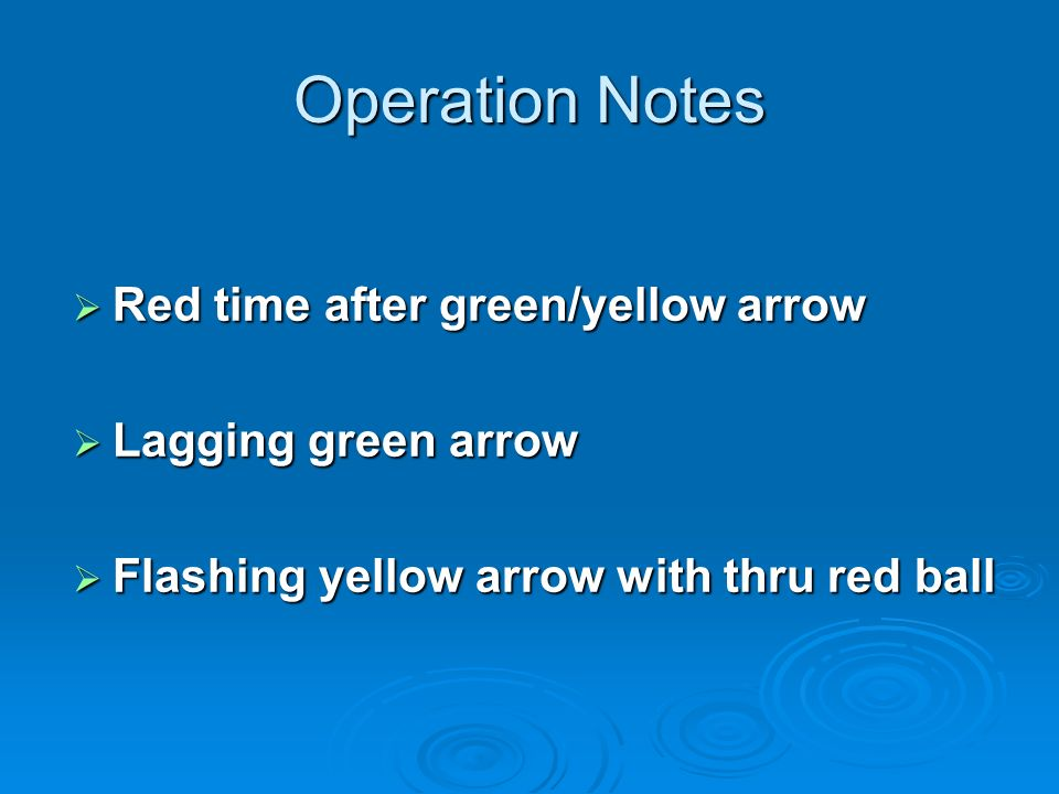 Operation Notes Red time after green/yellow arrow Red time after green/yellow arrow Lagging green arrow Lagging green arrow Flashing yellow arrow with thru red ball Flashing yellow arrow with thru red ball