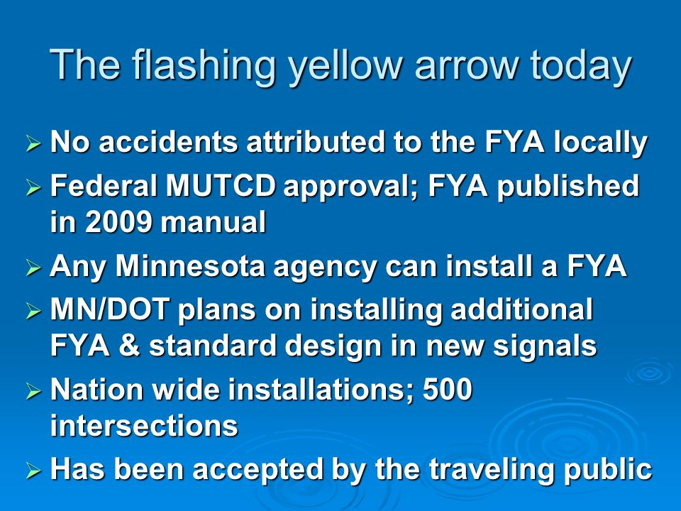 The flashing yellow arrow today No accidents attributed to the FYA locally No accidents attributed to the FYA locally Federal MUTCD approval; FYA published in 2009 manual Federal MUTCD approval; FYA published in 2009 manual Any Minnesota agency can install a FYA Any Minnesota agency can install a FYA MN/DOT plans on installing additional FYA & standard design in new signals MN/DOT plans on installing additional FYA & standard design in new signals Nation wide installations; 500 intersections Nation wide installations; 500 intersections Has been accepted by the traveling public Has been accepted by the traveling public