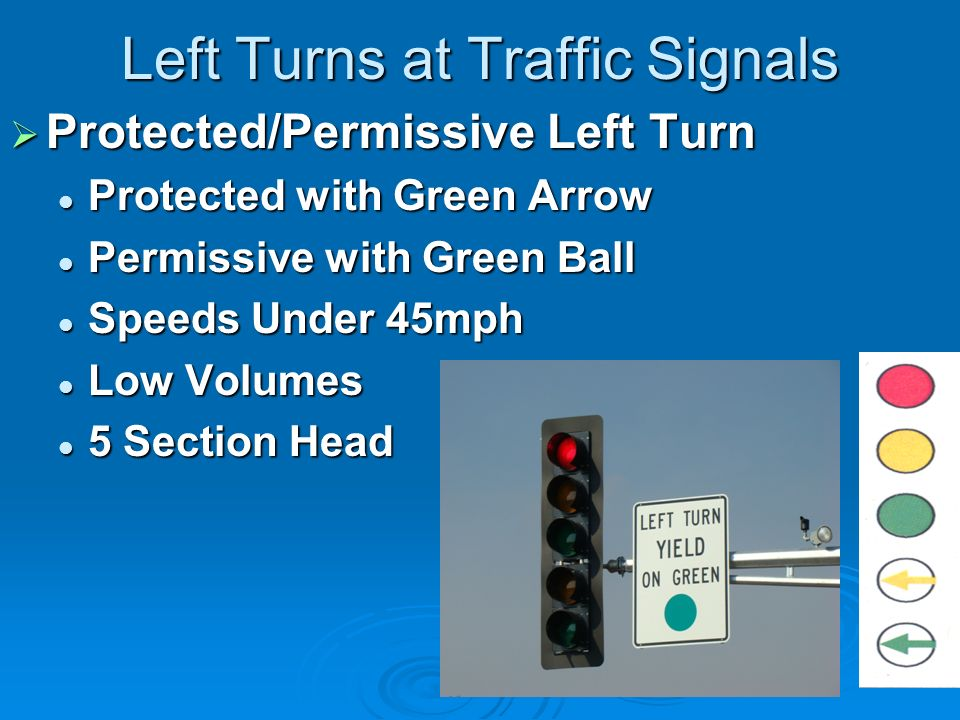 Left Turns at Traffic Signals Protected/Permissive Left Turn Protected/Permissive Left Turn Protected with Green Arrow Protected with Green Arrow Permissive with Green Ball Permissive with Green Ball Speeds Under 45mph Speeds Under 45mph Low Volumes Low Volumes 5 Section Head 5 Section Head