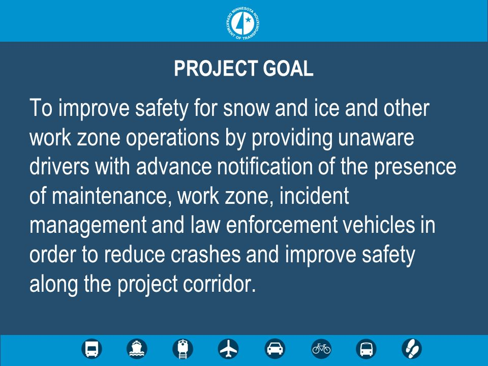 To improve safety for snow and ice and other work zone operations by providing unaware drivers with advance notification of the presence of maintenance, work zone, incident management and law enforcement vehicles in order to reduce crashes and improve safety along the project corridor.