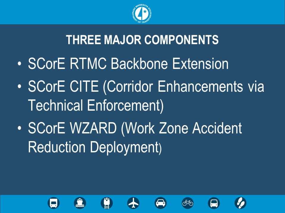 SCorE RTMC Backbone Extension SCorE CITE (Corridor Enhancements via Technical Enforcement) SCorE WZARD (Work Zone Accident Reduction Deployment ) THREE MAJOR COMPONENTS