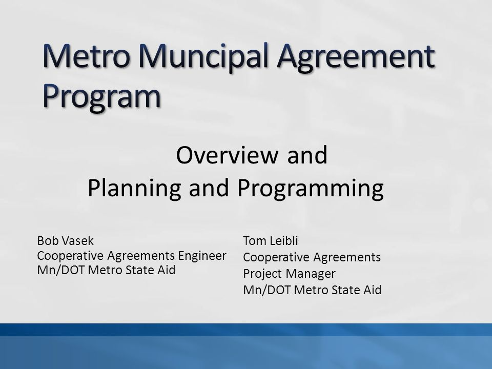 Bob Vasek Cooperative Agreements Engineer Mn/DOT Metro State Aid Overview and Planning and Programming Tom Leibli Cooperative Agreements Project Manager Mn/DOT Metro State Aid