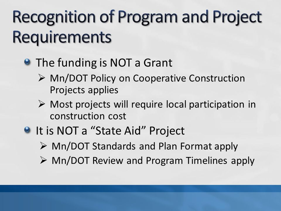 The funding is NOT a Grant Mn/DOT Policy on Cooperative Construction Projects applies Most projects will require local participation in construction cost It is NOT a State Aid Project Mn/DOT Standards and Plan Format apply Mn/DOT Review and Program Timelines apply