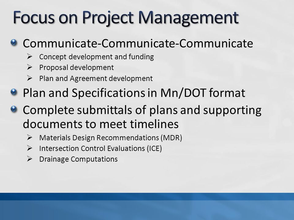 Communicate-Communicate-Communicate Concept development and funding Proposal development Plan and Agreement development Plan and Specifications in Mn/DOT format Complete submittals of plans and supporting documents to meet timelines Materials Design Recommendations (MDR) Intersection Control Evaluations (ICE) Drainage Computations