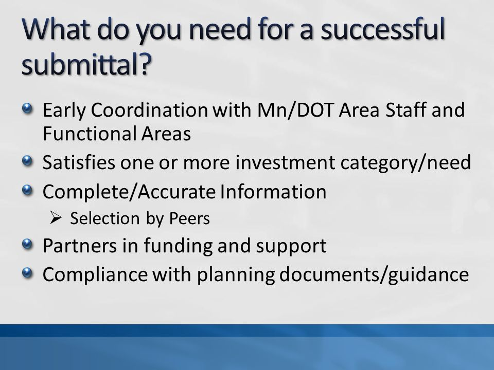 Early Coordination with Mn/DOT Area Staff and Functional Areas Satisfies one or more investment category/need Complete/Accurate Information Selection by Peers Partners in funding and support Compliance with planning documents/guidance