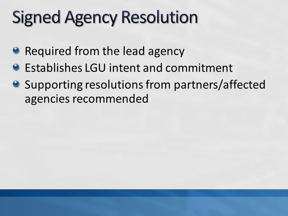 Required from the lead agency Establishes LGU intent and commitment Supporting resolutions from partners/affected agencies recommended