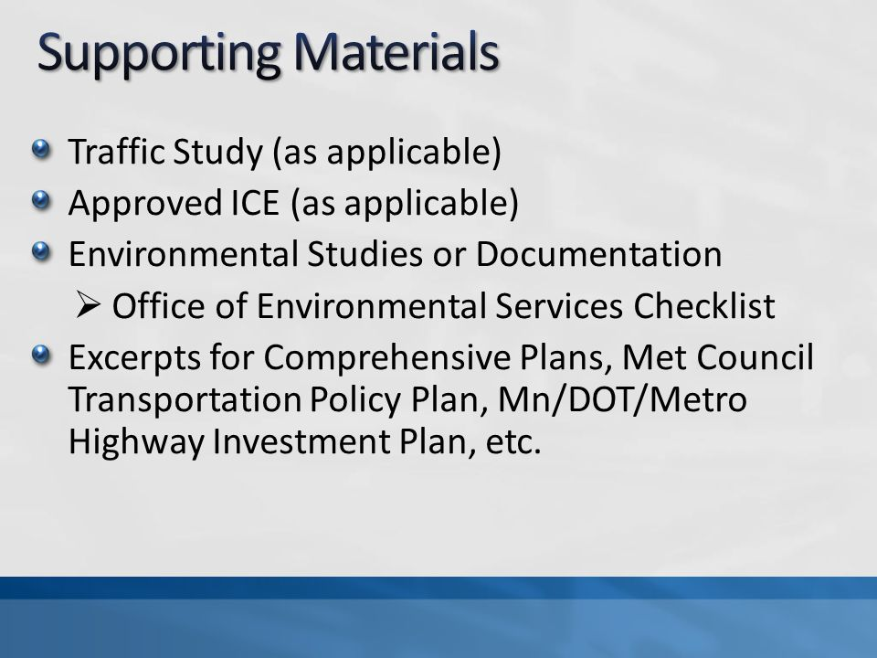 Traffic Study (as applicable) Approved ICE (as applicable) Environmental Studies or Documentation Office of Environmental Services Checklist Excerpts for Comprehensive Plans, Met Council Transportation Policy Plan, Mn/DOT/Metro Highway Investment Plan, etc.