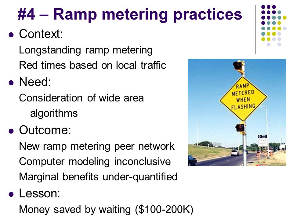 #4 – Ramp metering practices Context: Longstanding ramp metering Red times based on local traffic Need: Consideration of wide area algorithms Outcome: New ramp metering peer network Computer modeling inconclusive Marginal benefits under-quantified Lesson: Money saved by waiting ($100-200K)