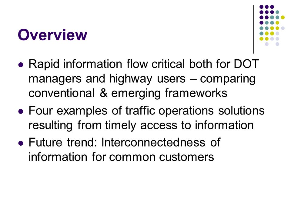 Overview Rapid information flow critical both for DOT managers and highway users – comparing conventional & emerging frameworks Four examples of traffic operations solutions resulting from timely access to information Future trend: Interconnectedness of information for common customers