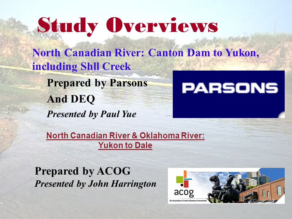 Study Overviews North Canadian River: Canton Dam to Yukon, including Shll Creek Prepared by Parsons And DEQ Presented by Paul Yue North Canadian River & Oklahoma River: Yukon to Dale Prepared by ACOG Presented by John Harrington