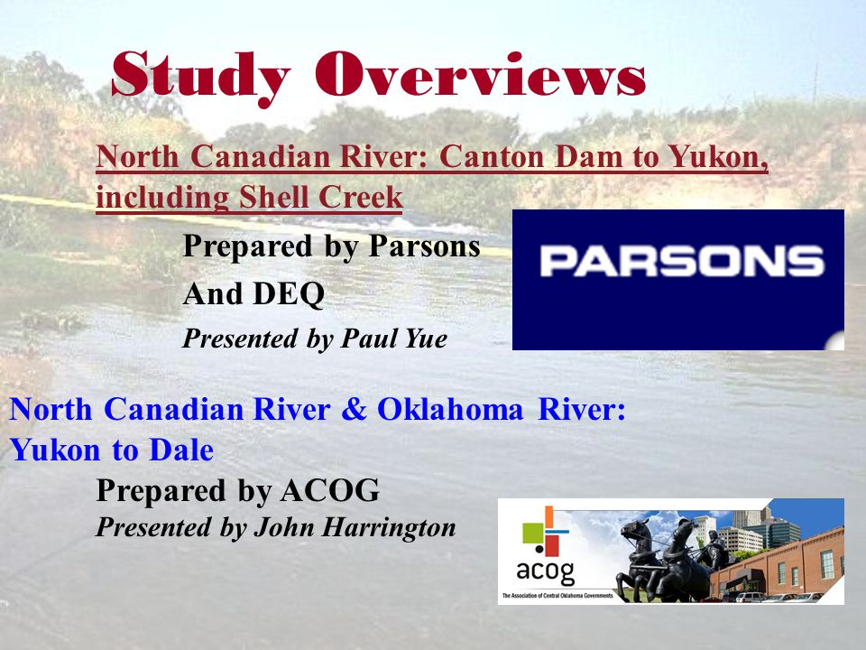 Study Overviews North Canadian River: Canton Dam to Yukon, including Shell Creek Prepared by Parsons And DEQ Presented by Paul Yue North Canadian River & Oklahoma River: Yukon to Dale Prepared by ACOG Presented by John Harrington
