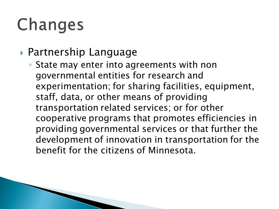 Partnership Language State may enter into agreements with non governmental entities for research and experimentation; for sharing facilities, equipment, staff, data, or other means of providing transportation related services; or for other cooperative programs that promotes efficiencies in providing governmental services or that further the development of innovation in transportation for the benefit for the citizens of Minnesota.