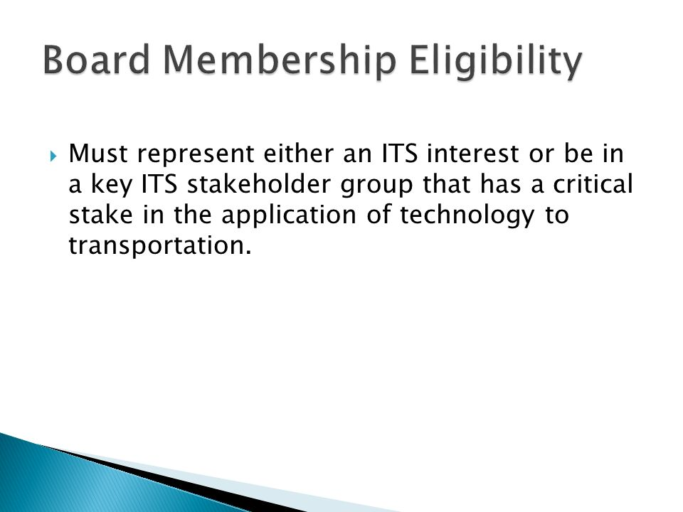 Must represent either an ITS interest or be in a key ITS stakeholder group that has a critical stake in the application of technology to transportation.