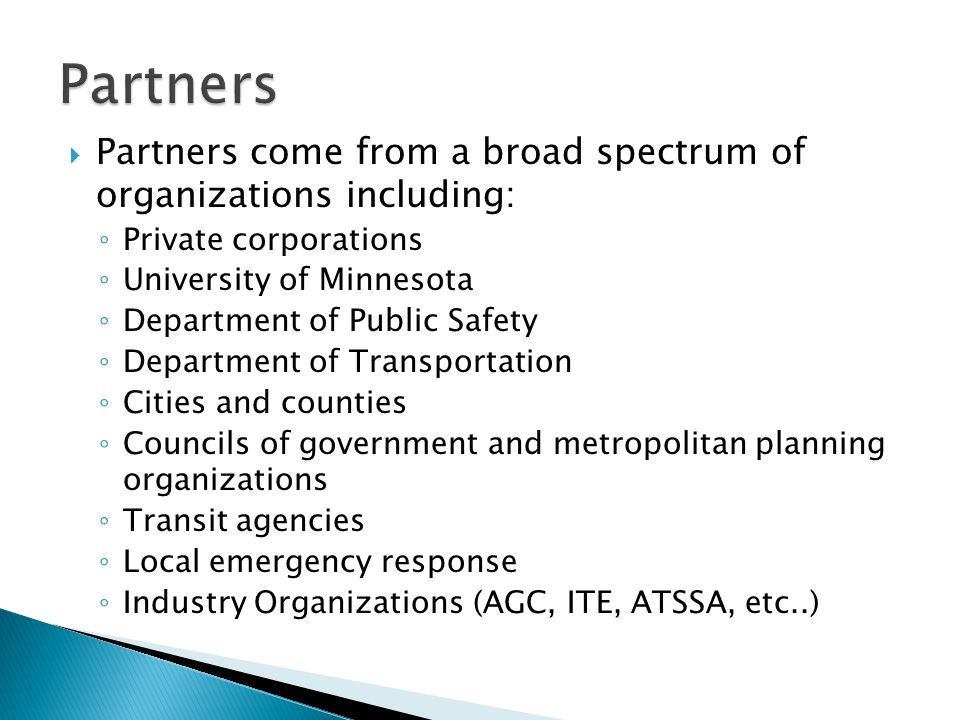 Partners come from a broad spectrum of organizations including: Private corporations University of Minnesota Department of Public Safety Department of Transportation Cities and counties Councils of government and metropolitan planning organizations Transit agencies Local emergency response Industry Organizations (AGC, ITE, ATSSA, etc..)