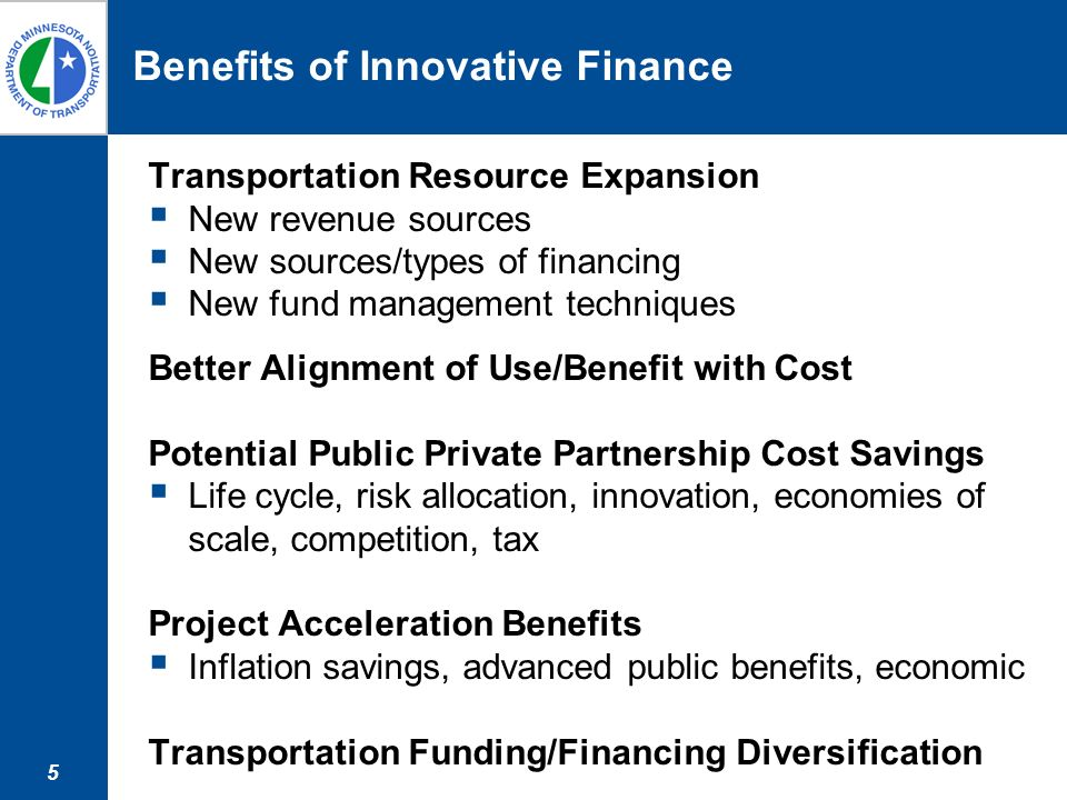 5 Benefits of Innovative Finance Transportation Resource Expansion New revenue sources New sources/types of financing New fund management techniques Better Alignment of Use/Benefit with Cost Potential Public Private Partnership Cost Savings Life cycle, risk allocation, innovation, economies of scale, competition, tax Project Acceleration Benefits Inflation savings, advanced public benefits, economic Transportation Funding/Financing Diversification