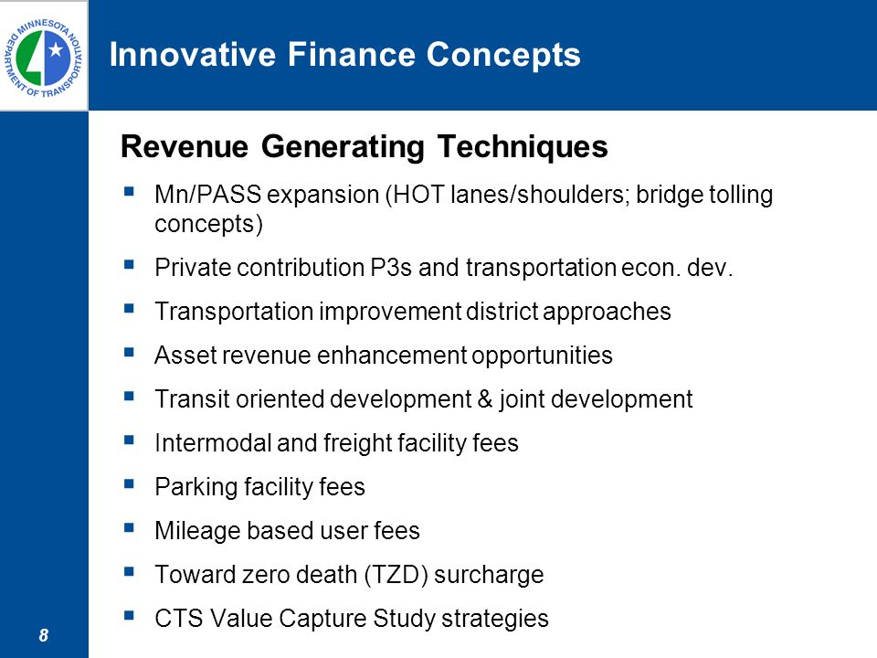 8 Innovative Finance Concepts Revenue Generating Techniques Mn/PASS expansion (HOT lanes/shoulders; bridge tolling concepts) Private contribution P3s and transportation econ.