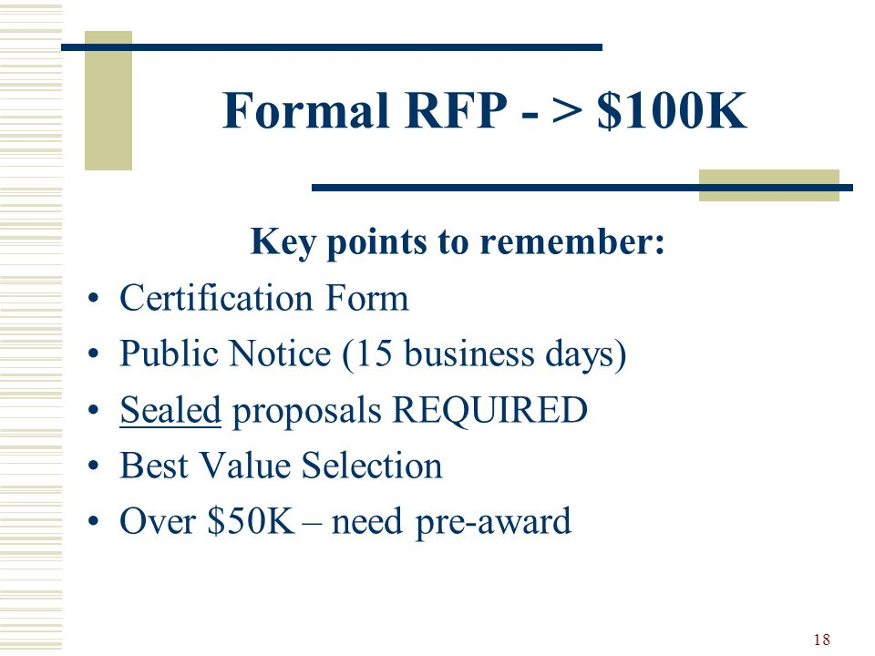 18 Formal RFP - > $100K Key points to remember: Certification Form Public Notice (15 business days) Sealed proposals REQUIRED Best Value Selection Over $50K – need pre-award
