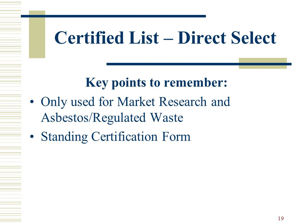 19 Certified List – Direct Select Key points to remember: Only used for Market Research and Asbestos/Regulated Waste Standing Certification Form