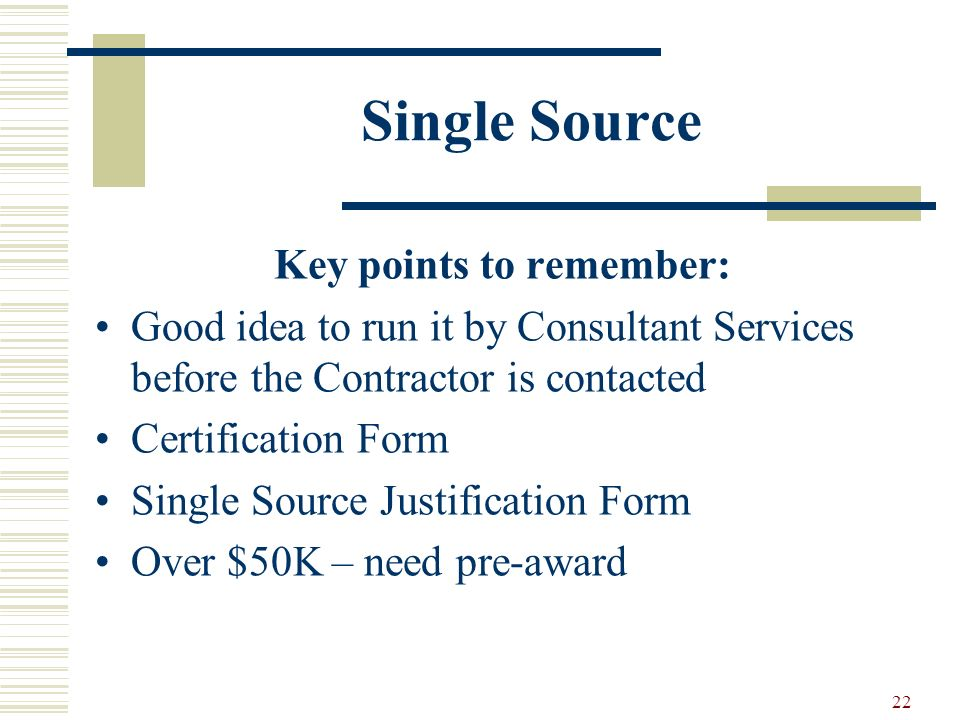 22 Single Source Key points to remember: Good idea to run it by Consultant Services before the Contractor is contacted Certification Form Single Source Justification Form Over $50K – need pre-award