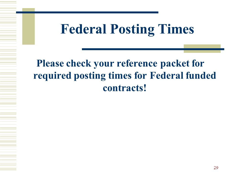 29 Federal Posting Times Please check your reference packet for required posting times for Federal funded contracts!