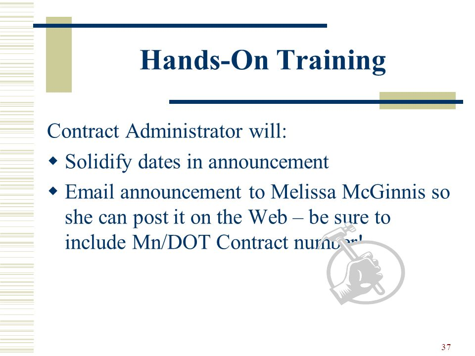 37 Hands-On Training Contract Administrator will: Solidify dates in announcement Email announcement to Melissa McGinnis so she can post it on the Web – be sure to include Mn/DOT Contract number!
