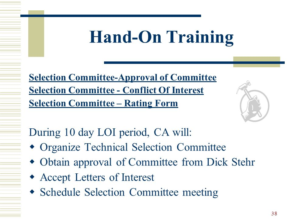 38 Hand-On Training Selection Committee-Approval of Committee Selection Committee - Conflict Of Interest Selection Committee – Rating Form During 10 day LOI period, CA will: Organize Technical Selection Committee Obtain approval of Committee from Dick Stehr Accept Letters of Interest Schedule Selection Committee meeting