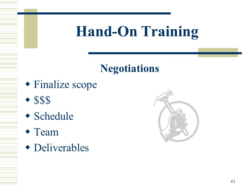 41 Hand-On Training Negotiations Finalize scope $$$ Schedule Team Deliverables