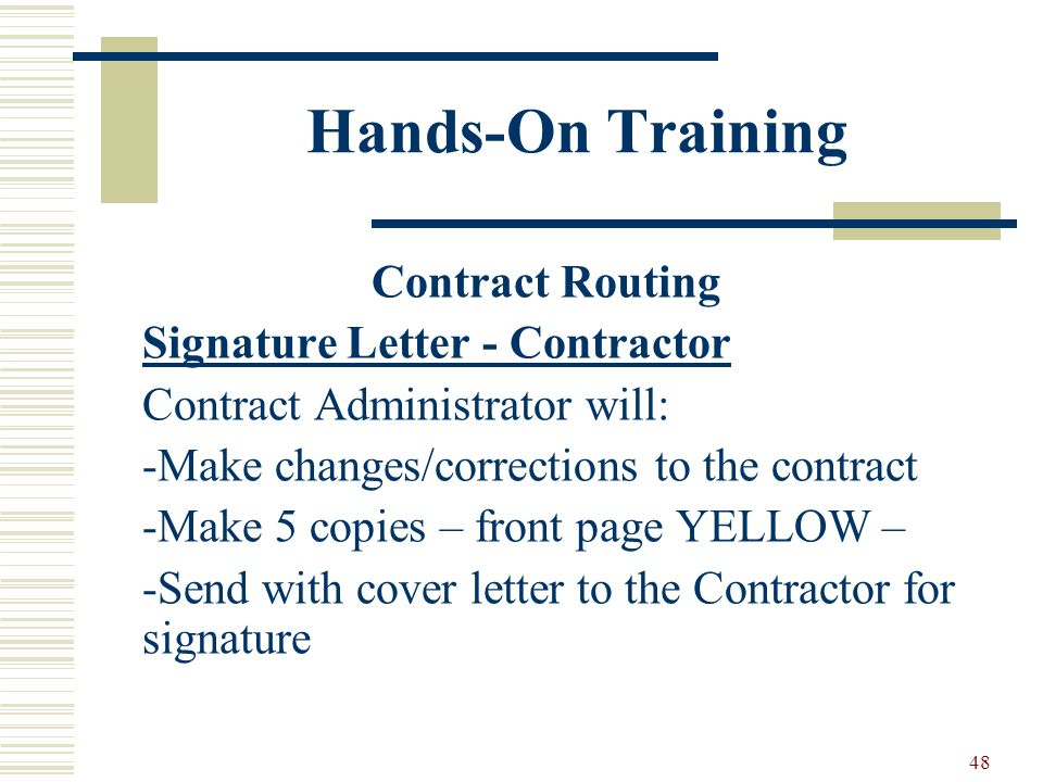 48 Hands-On Training Contract Routing Signature Letter - Contractor Contract Administrator will: -Make changes/corrections to the contract -Make 5 copies – front page YELLOW – -Send with cover letter to the Contractor for signature