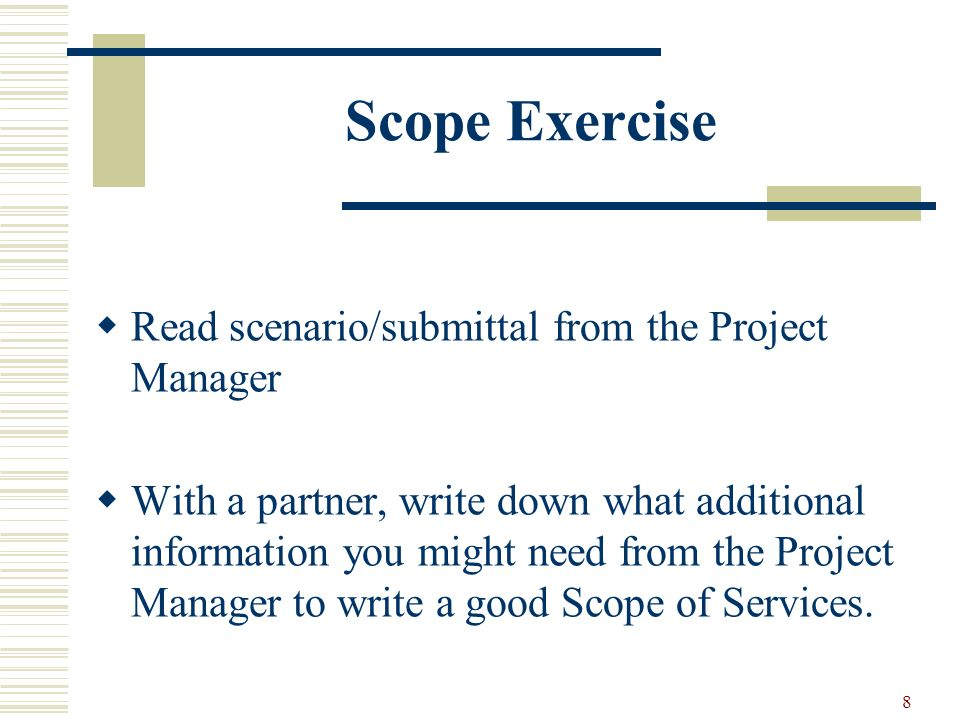 8 Scope Exercise Read scenario/submittal from the Project Manager With a partner, write down what additional information you might need from the Project Manager to write a good Scope of Services.