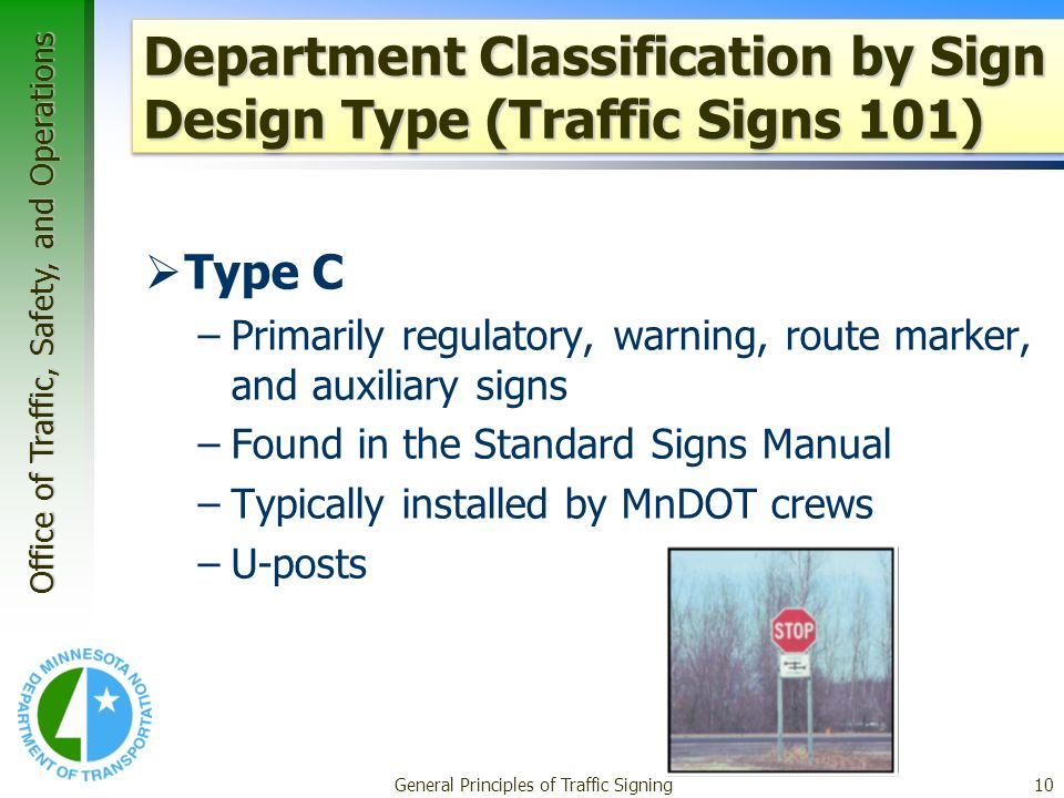 Office of Traffic, Safety, and Operations General Principles of Traffic Signing10 Department Classification by Sign Design Type (Traffic Signs 101) Type C –Primarily regulatory, warning, route marker, and auxiliary signs –Found in the Standard Signs Manual –Typically installed by MnDOT crews –U-posts