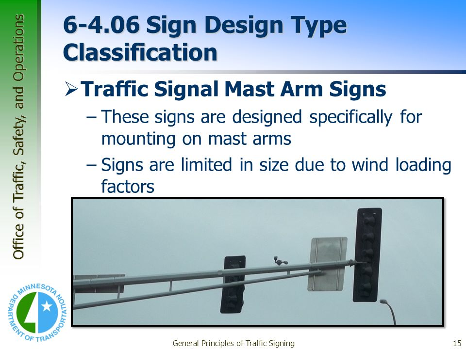 Office of Traffic, Safety, and Operations General Principles of Traffic Signing15 6-4.06 Sign Design Type Classification Traffic Signal Mast Arm Signs –These signs are designed specifically for mounting on mast arms –Signs are limited in size due to wind loading factors