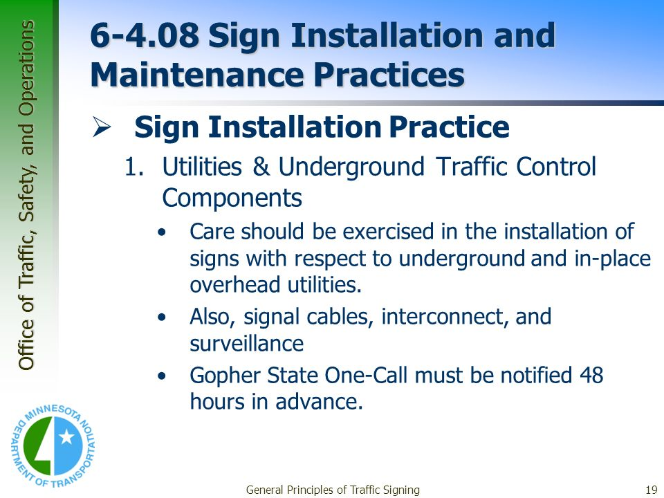 Office of Traffic, Safety, and Operations General Principles of Traffic Signing19 6-4.08 Sign Installation and Maintenance Practices Sign Installation Practice 1.Utilities & Underground Traffic Control Components Care should be exercised in the installation of signs with respect to underground and in-place overhead utilities.