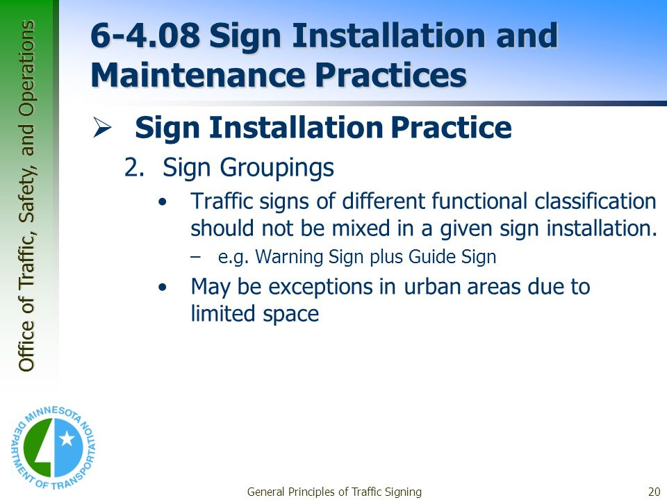 Office of Traffic, Safety, and Operations General Principles of Traffic Signing20 6-4.08 Sign Installation and Maintenance Practices Sign Installation Practice 2.Sign Groupings Traffic signs of different functional classification should not be mixed in a given sign installation.