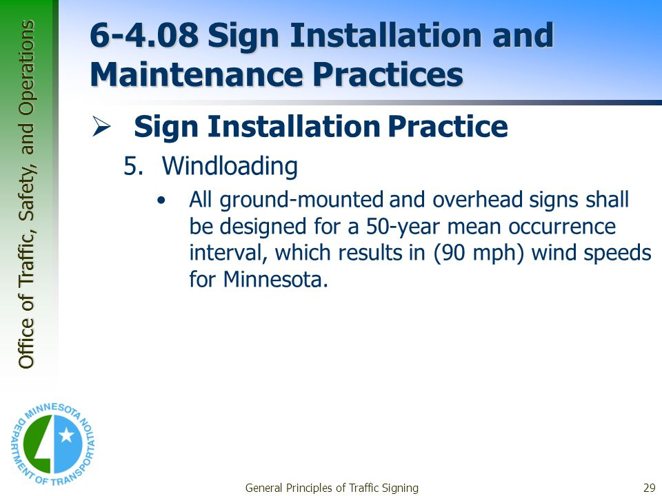 Office of Traffic, Safety, and Operations General Principles of Traffic Signing29 6-4.08 Sign Installation and Maintenance Practices Sign Installation Practice 5.Windloading All ground-mounted and overhead signs shall be designed for a 50-year mean occurrence interval, which results in (90 mph) wind speeds for Minnesota.