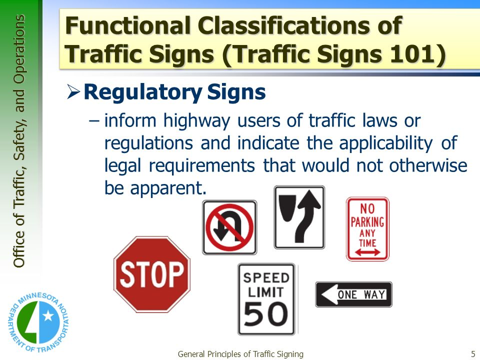 Office of Traffic, Safety, and Operations General Principles of Traffic Signing5 Functional Classifications of Traffic Signs (Traffic Signs 101) Regulatory Signs –inform highway users of traffic laws or regulations and indicate the applicability of legal requirements that would not otherwise be apparent.