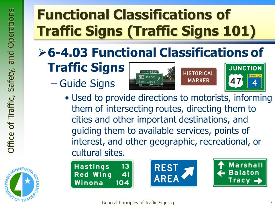 Office of Traffic, Safety, and Operations General Principles of Traffic Signing7 Functional Classifications of Traffic Signs (Traffic Signs 101) 6-4.03 Functional Classifications of Traffic Signs –Guide Signs Used to provide directions to motorists, informing them of intersecting routes, directing them to cities and other important destinations, and guiding them to available services, points of interest, and other geographic, recreational, or cultural sites.